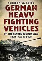 German Heavy Fighting Vehicles of the Second World War: From Tiger to E-100
