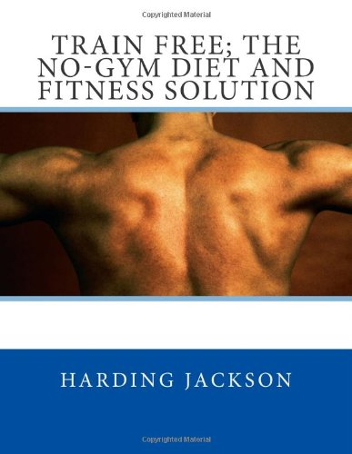 Train Free; The No-Gym Diet and Fitness Solution: Volume 1