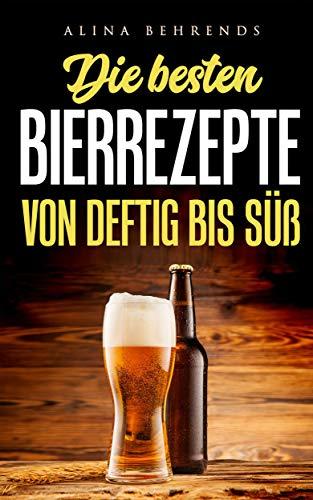 Die besten Bierrezepte von deftig bis süß, mit abwechslungsreichen Rezepten für Frühstück, Mittag und Dessert,: einzigartiges Kochen mit Bier, Bierkochbuch mit Rezepte Bewertungssystem