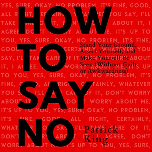 How to Say No: Stand Your Ground, Assert Yourself, and Make Yourself Be Seen (Without Guilt or Awkwardness) (Be Confident...