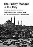 The Friday Mosque in the City: Liminality, Ritual, and Politics (Critical Studies in Architecture of the Middle East)