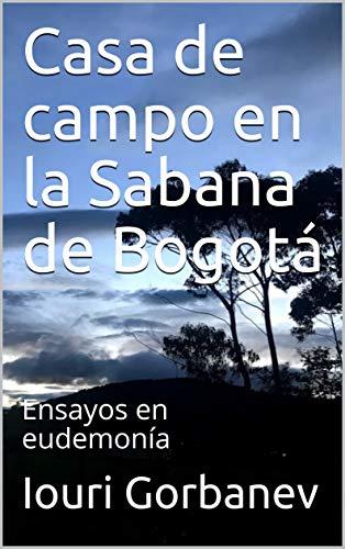Casa de campo en la Sabana de Bogotá: Ensayos en eudemonía