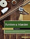 Furniere & Intarsien: Holzoberflächen effektvoll gestalten und veredeln (Spezialtechniken für...