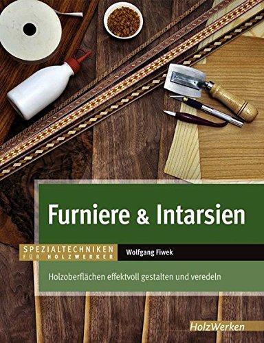 Furniere & Intarsien: Holzoberflächen effektvoll gestalten und veredeln (Spezialtechniken für Holzwerker)