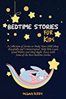 Bedtime Stories for Kids: Collection of Stories to Make Your Child Sleep Peacefully and Uninterrupted. Help Him Learn Good Habits and Sleep Right Away with Some of the Best Bedtime Stories