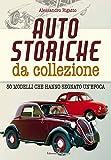 Auto storiche da collezione. 50 modelli che hanno segnato...