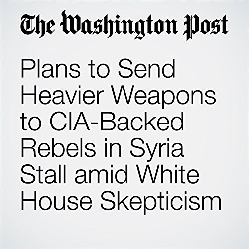 Plans to Send Heavier Weapons to CIA-Backed Rebels in Syria Stall amid White House Skepticism audiobook cover art