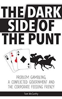 The Dark Side of the Punt: Problem Gambling, a Conflicted Government, and the Corporate Feeding Frenzy by [Tom McCarthy]