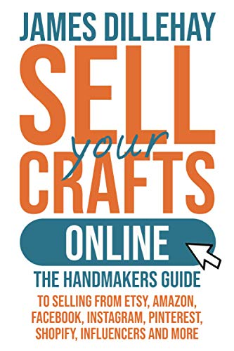Sell Your Crafts Online: The Handmaker's Guide to Selling from Etsy, Amazon, Facebook, Instagram, Pi