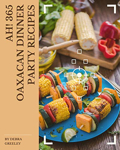 Ah! 365 Oaxacan Dinner Party Recipes: The Highest Rated Oaxacan Dinner Party Cookbook You Should Read (English Edition)