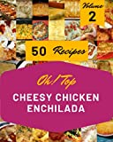 Oh! Top 50 Cheesy Chicken Enchilada Recipes Volume 2: A Timeless Cheesy Chicken Enchilada Cookbook