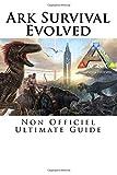 Ark Survival Evolved: Non Officiel Ultimate Guide