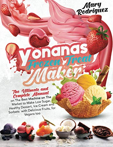 Yonanas Frozen Treat Maker: The Ultimate and Complete Manual on The Best Machine on The Market to Make Low Sugar, Healthy Dessert, Ice-Cream and Sorbets with Delicious Fruits, for Vegans too