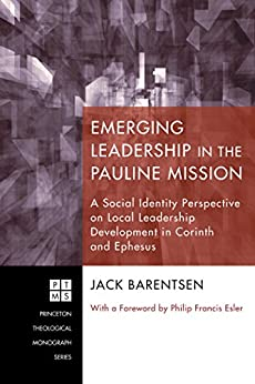 Emerging Leadership in the Pauline Mission: A Social Identity Perspective on Local Leadership Development in Corinth and Ephesus (Princeton Theological Monograph Series Book 168) by [Jack Barentsen, Philip Francis Esler]