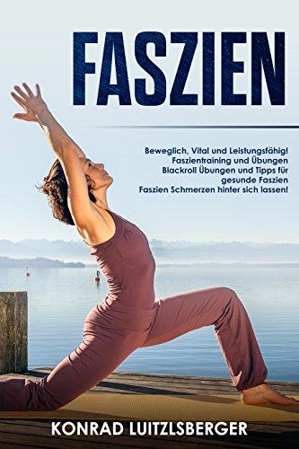 Faszien: Beweglich, Vital und Leistungsfähig! Faszientraining, Blackroll Übungen und Profi-Tipps Schmerzen hinter sich lassen!