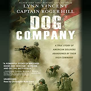 Dog Company     A True Story of American Soldiers Abandoned by Their High Command              By:                                                                                                                                 Roger Hill,                                                                                        Lynn Vincent                               Narrated by:                                                                                                                                 Christopher Ryan Grant                      Length: 14 hrs and 52 mins     972 ratings     Overall 4.7