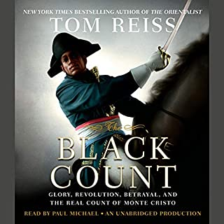 The Black Count     Glory, Revolution, Betrayal, and the Real Count of Monte Cristo              Written by:                                                                                                                                 Tom Reiss                               Narrated by:                                                                                                                                 Paul Michael                      Length: 13 hrs and 30 mins     5 ratings     Overall 4.8