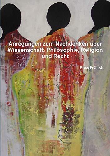 Anregungen zum Nachdenken über Wissenschaft, Philosophie, Religion und Recht (German Edition)