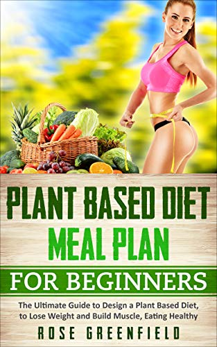 Plant Based Diet Meal Plan for Beginners: The Ultimate Guide to Design a Plant Based Diet, to Lose Weight, Build Muscle and Ensure Healthy Eating (English Edition)