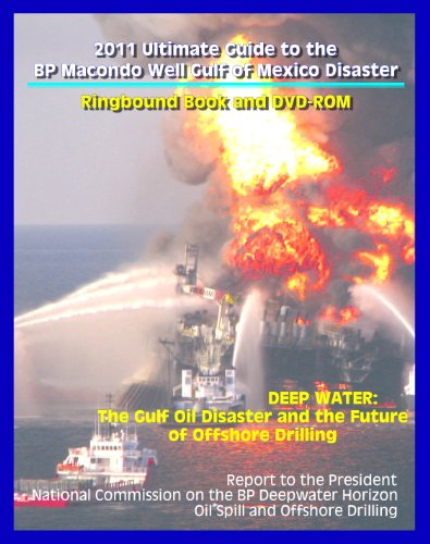 2011 Ultimate Guide to the BP Macondo Well Gulf of Mexico Disaster: Deep Water, Report of the National Commission on the BP Deepwater Horizon Oil Spill and Offshore Drilling (Ringbound Book & DVD-ROM)