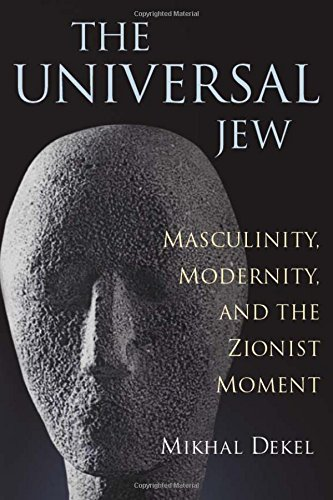 The Universal Jew: Masculinity, Modernity, and the Zionist Moment