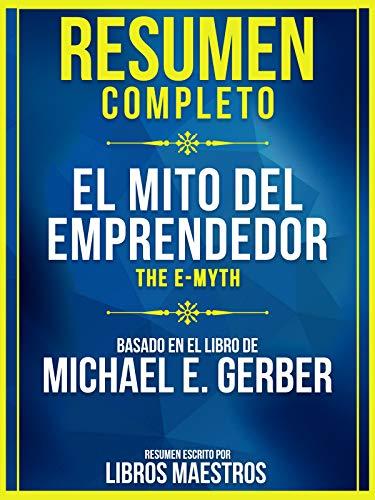 Resumen Completo: El Mito Del Emprendedor (The E-Myth) - Basado En El Libro De Michael E. Gerber