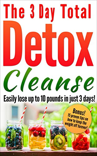 Detox : The 3 Day Total Detox Cleanse: Easily Lose up to 10 Pounds in Just 3 Days!