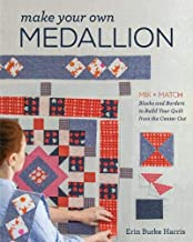 Make Your Own Medallion: Mix + Match Blocks and Borders to Build Your Quilt form the Center Out