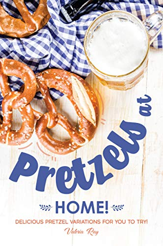 Pretzels at Home!: Delicious Pretzel Variations for You to Try!