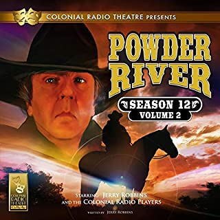 Powder River     Season 12, Vol. 2              By:                                                                                                                                 Jerry Robbins                               Narrated by:                                                                                                                                 Jerry Robbins,                                                                                        The Colonial Radio Players                      Length: 2 hrs and 33 mins     43 ratings     Overall 5.0