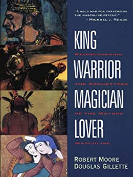 King, Warrior, Magician, Lover: Rediscovering the Archetypes of the Mature Masculine by [Robert Moore, Doug Gillette]