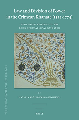 Law and Division of Power in the Crimean Khanate (1532-1774): With Special Reference to the Reign of Murad Giray (1678-1683) (Ottoman Empire and Its Heritage, Band 65)