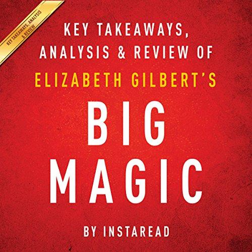 Big Magic: Creative Living Beyond Fear, by Elizabeth Gilbert: Key Takeaways, Analysis & Review