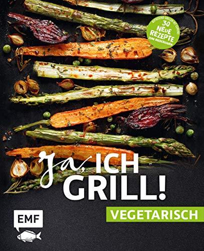 Ja, ich grill! – vegetarisch – 30 neue Rezepte zum Niederknien: Aufregend grillen mit Gemüse! (German Edition)