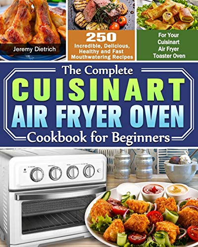 The Complete Cuisinart Air Fryer Oven Cookbook for Beginners: 250 Incredible, Delicious, Healthy and Fast Mouthwatering Recipes for Your Cuisinart Air Fryer Toaster Oven
