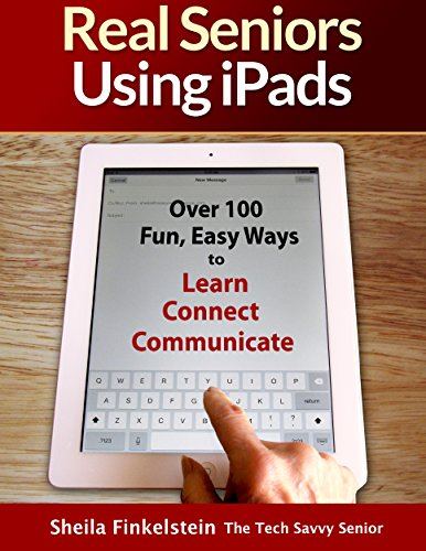 Real Seniors Using iPads: Over 100 Fun, Easy Ways to Learn Connect Communicate
