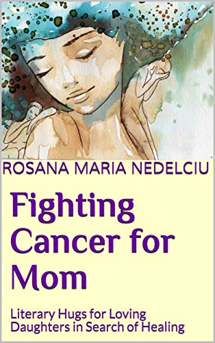 Fighting Cancer for Mom: Literary Hugs for Loving Daughters in Search of Healing (English Edition)