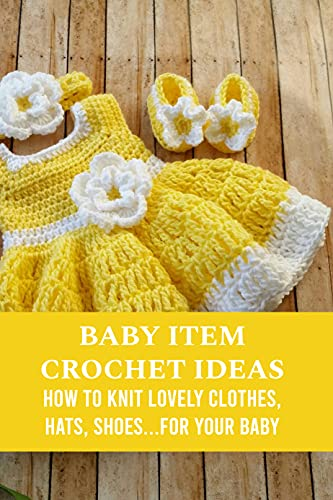 Baby Item Crochet Ideas: How to Knit Lovely Clothes, Hats, Shoes...for Your Baby: Baby Stuff Making Guide (English Edition)