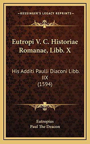 Eutropi V. C. Historiae Romanae, Libb. X Eutropi V. C. Historiae Romanae, Libb. X: His Additi Paulli Diaconi Libb. IIX (1594) His Additi Paulli Diacon