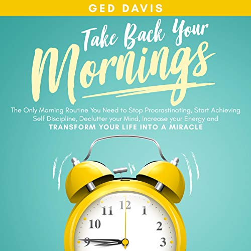 Take Back Your Mornings: The Only Morning Routine You Need to Stop Procrastinating, Start Achieving Self Discipline, Declutter Your Mind, Increase Your Energy and Transform Your Life into a Miracle