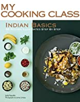 Indian Basics: 82 Recipes Illustrated Step by Step (My Cooking Class)