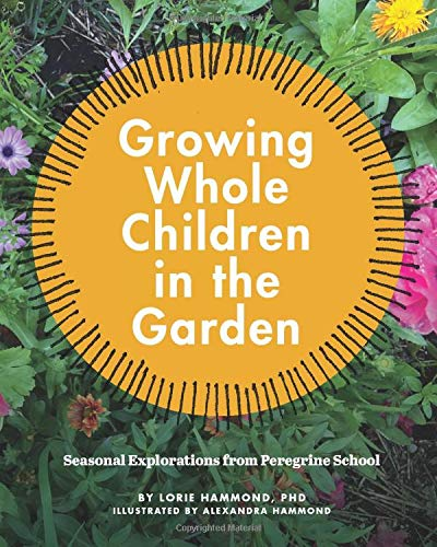 Compare Textbook Prices for Growing Whole Children in the Garden: Seasonal Explorations from Peregrine School  ISBN 9798563880139 by Hammond PHD, Lorie,Hammond, Alexandra