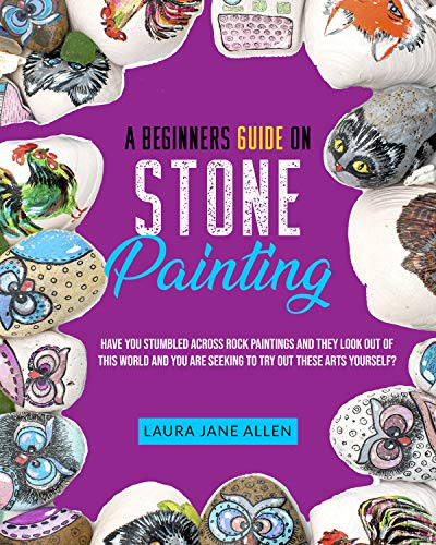 A Beginners Guide on Stone Painting: Have you stumbled across rock paintings and they look out of this world and you are seeking to try out these arts yourself? by [Laura Jane Allen]