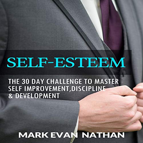 Self-Esteem: The 30 Day Challenge to Master Self Improvement, Discipline & Development audiobook cover art