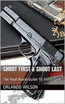Shoot First & Shoot Last: The Real World Guide To Pistol Craft by [Orlando Wilson]