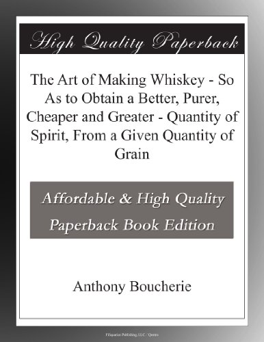 The Art of Making Whiskey - So As to Obtain a Better, Purer, Cheaper and Greater - Quantity of Spirit, From a Given Quantity of Grain