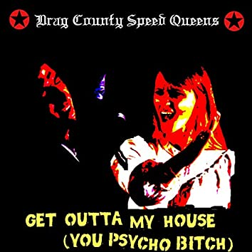 Get Outta My House (You Psycho Bitch)