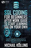 SQL Coding for Beginners: After work guide to start learning SQL on your own. Surprise yourself by discovering how to manage, analyze and manipulate data with simple tips and tricks.