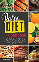 Paleo Diet Cookbook: Tens of Healthy Recipes with Helpful Tips of Practical Principles to Reclaim Your Health in a Nutritionally Confusing World