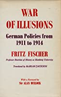 War of Illusions: German Policies from 1911 to 1914